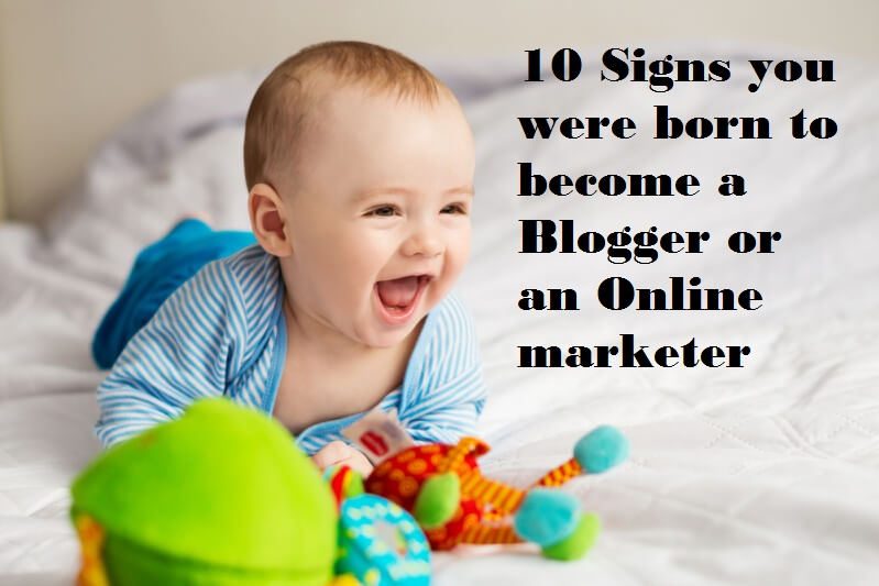 10 Signs you were born to become a blogger or an online marketer